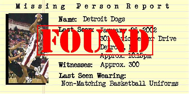 FOUND! MISSING PERSON REPORT. NAME:DETROIT DOGS. LAST SEEN: JANUARY 26, 2002, 301 CIVIC CENTER DRIVE, DETROIT, MI, APPROX. 10:15PM. WITNESSES: APPROX. 300. LAST SEEN WEARING: NON-MATCHING BASKETBALL UNIFORMS.